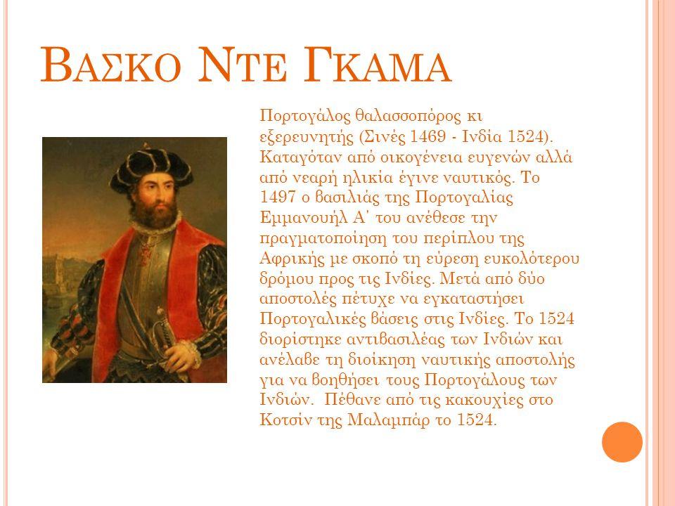 Β ΑΣΚΟ Ν ΤΕ Γ ΚΑΜΑ Πορτογάλος θαλασσοπόρος κι εξερευνητής (Σινές 1469 - Ινδία 1524). Καταγόταν από οικογένεια ευγενών αλλά από νεαρή ηλικία έγινε ναυτ