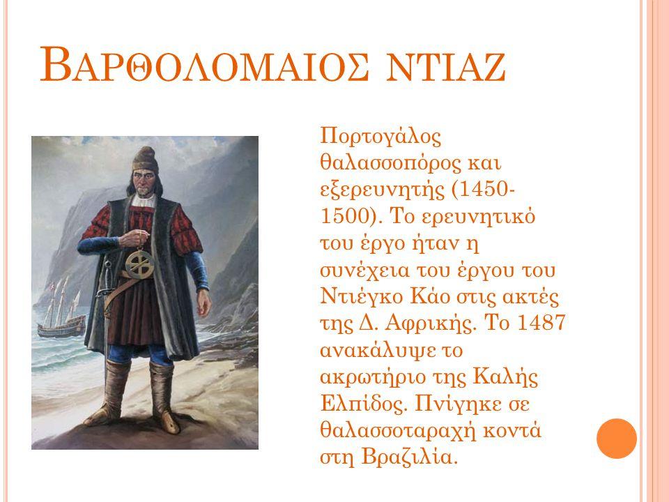 Β ΑΡΘΟΛΟΜΑΙΟΣ ΝΤΙΑΖ Πορτογάλος θαλασσοπόρος και εξερευνητής (1450- 1500). Το ερευνητικό του έργο ήταν η συνέχεια του έργου του Ντιέγκο Κάο στις ακτές