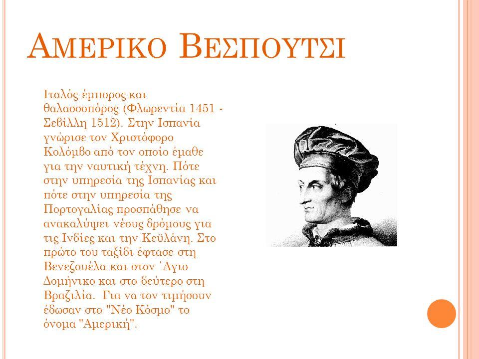 Α ΜΕΡΙΚΟ Β ΕΣΠΟΥΤΣΙ Ιταλός έμπορος και θαλασσοπόρος (Φλωρεντία 1451 - Σεβίλλη 1512). Στην Ισπανία γνώρισε τον Χριστόφορο Κολόμβο από τον οποίο έμαθε γ