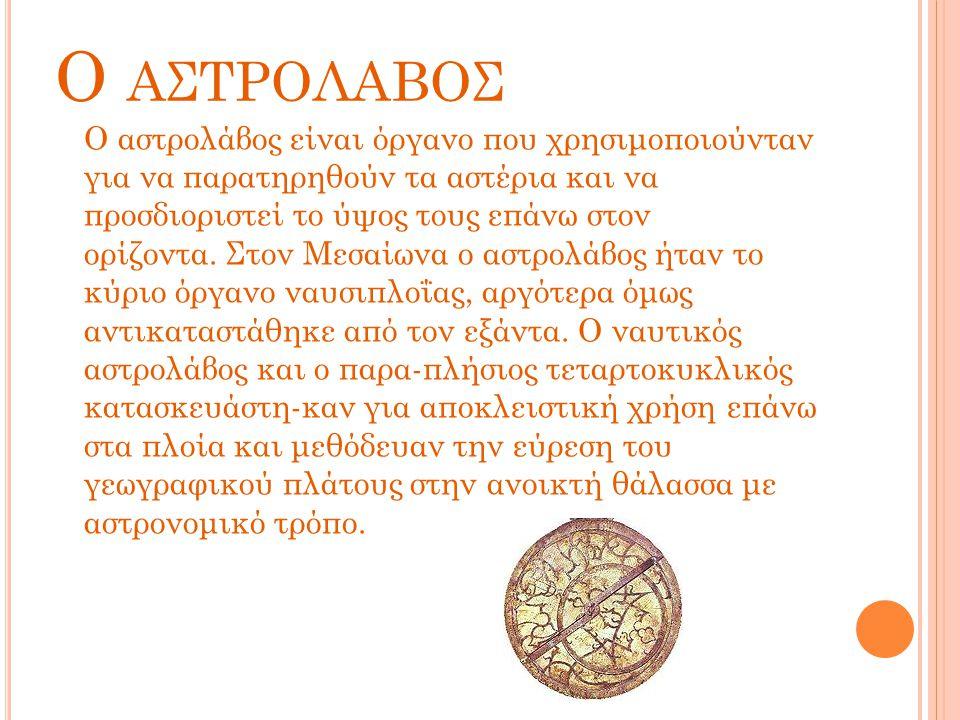 Ο ΑΣΤΡΟΛΑΒΟΣ Ο αστρολάβος είναι όργανο που χρησιμοποιούνταν για να παρατηρηθούν τα αστέρια και να προσδιοριστεί το ύψος τους επάνω στον ορίζοντα. Στον