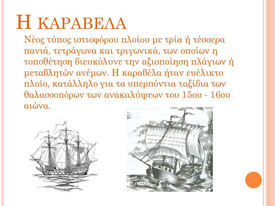 Η ΚΑΡΑΒΕΛΑ Νέος τύπος ιστιοφόρου πλοίου με τρία ή τέσσερα πανιά, τετράγωνα και τριγωνικά, των οποίων η τοποθέτηση διευκόλυνε την αξιοποίηση πλάγιων ή