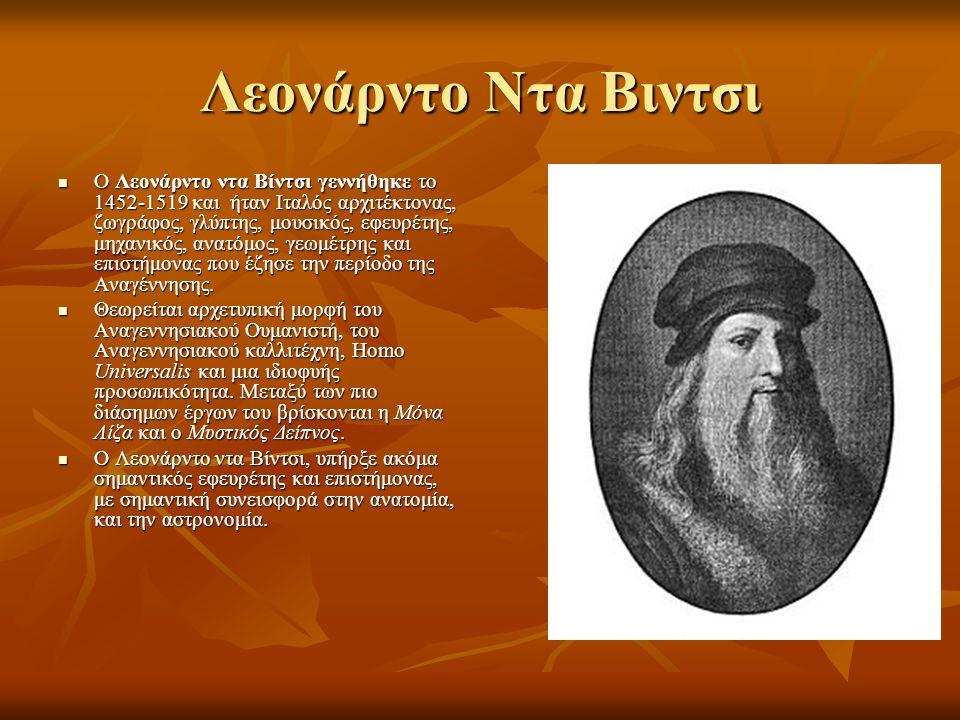 Λεονάρντο Ντα Βιντσι Ο Λεονάρντο ντα Βίντσι γεννήθηκε το 1452-1519 και ήταν Ιταλός αρχιτέκτονας, ζωγράφος, γλύπτης, μουσικός, εφευρέτης, μηχανικός, ανατόμος, γεωμέτρης και επιστήμονας που έζησε την περίοδο της Αναγέννησης.