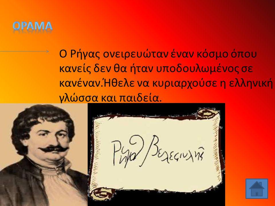 Ο Ρήγας ονειρευώταν έναν κόσμο όπου κανείς δεν θα ήταν υποδουλωμένος σε κανέναν.Ήθελε να κυριαρχούσε η ελληνική γλώσσα και παιδεία.