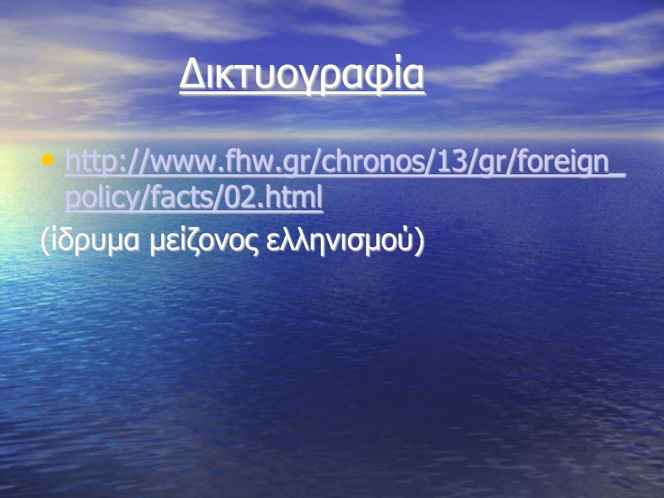 Δικτυογραφία Δικτυογραφία http://www.fhw.gr/chronos/13/gr/foreign_ policy/facts/02.html http://www.fhw.gr/chronos/13/gr/foreign_ policy/facts/02.html http://www.fhw.gr/chronos/13/gr/foreign_ policy/facts/02.html http://www.fhw.gr/chronos/13/gr/foreign_ policy/facts/02.html (ίδρυμα μείζονος ελληνισμού)