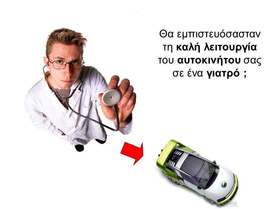 Θα εμπιστευόσασταν τη καλή λειτουργία του αυτοκινήτου σας σε ένα γιατρό ;