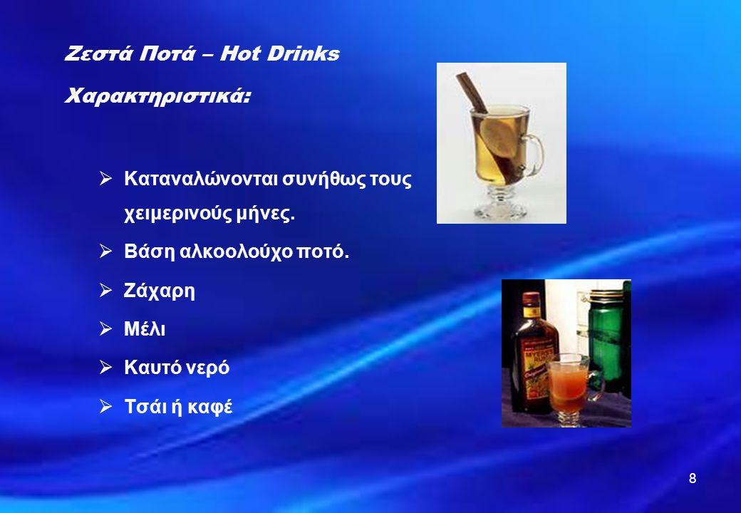 8 Ζεστά Ποτά – Hot Drinks Χαρακτηριστικά:  Καταναλώνονται συνήθως τους χειμερινούς μήνες.  Βάση αλκοολούχο ποτό.  Ζάχαρη  Μέλι  Καυτό νερό  Τσάι