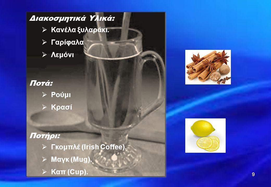 9 Διακοσμητικά Υλικά:  Κανέλα ξυλαράκι.  Γαρίφαλα  Λεμόνι Ποτά:  Ρούμι  Κρασί Ποτήρι:  Γκομπλέ (Irish Coffee).  Μαγκ (Mug).  Καπ (Cup).