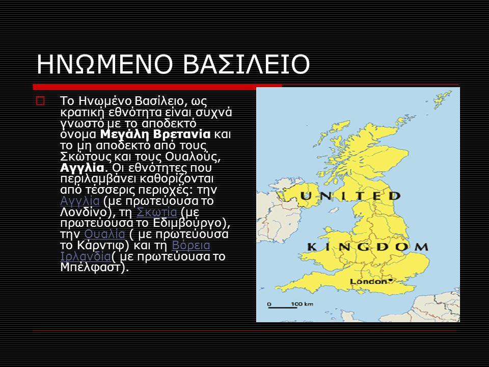 ΗΝΩΜΕΝΟ ΒΑΣΙΛΕΙΟ  Το Ηνωμένο Βασίλειο, ως κρατική εθνότητα είναι συχνά γνωστό με το αποδεκτό όνομα Μεγάλη Βρετανία και το μη αποδεκτό από τους Σκώτους και τους Ουαλούς, Αγγλία.