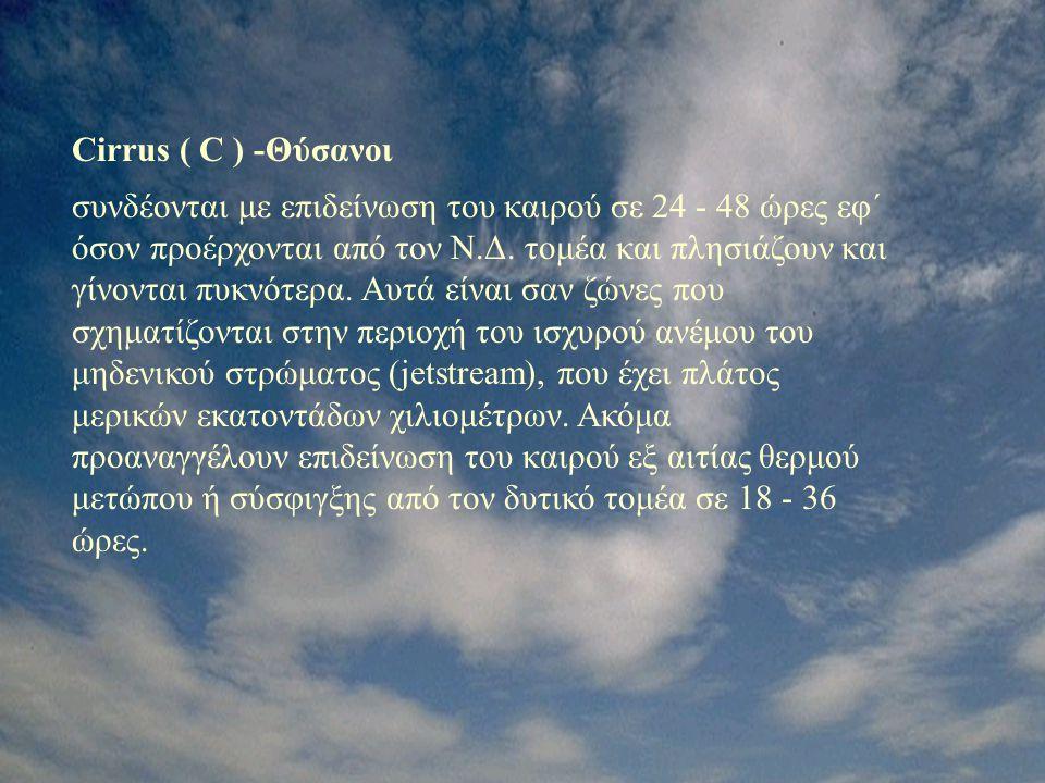 Cirrus ( C ) -Θύσανοι συνδέονται με επιδείνωση του καιρού σε 24 - 48 ώρες εφ΄ όσον προέρχονται από τον Ν.Δ. τομέα και πλησιάζουν και γίνονται πυκνότερ