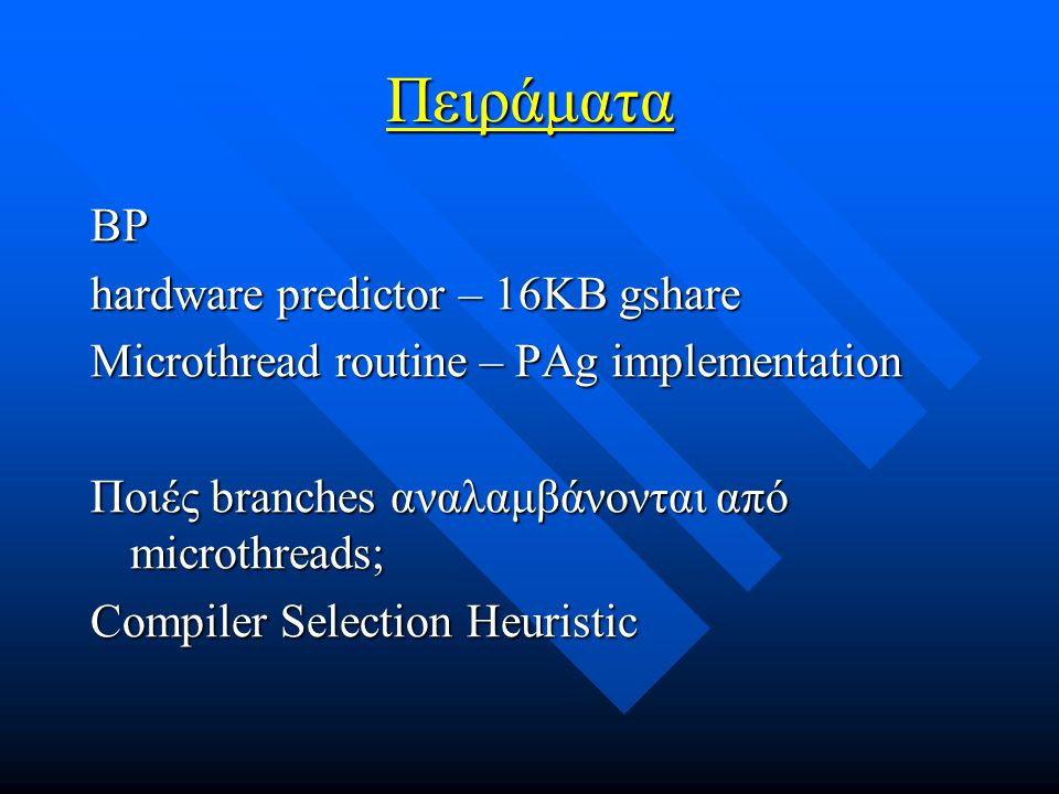 Πειράματα BP hardware predictor – 16KB gshare Microthread routine – PAg implementation Ποιές branches αναλαμβάνονται από microthreads; Compiler Selection Heuristic