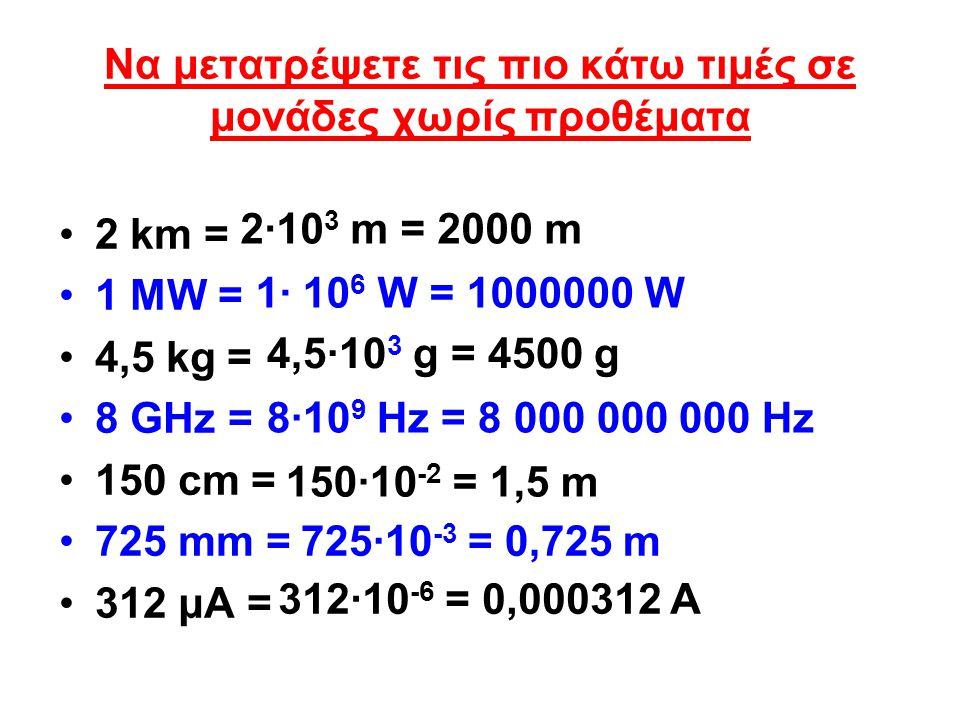 Να μετατρέψετε τις πιο κάτω τιμές σε μονάδες χωρίς προθέματα 2 km = 1 MW = 4,5 kg = 8 GHz = 150 cm = 725 mm = 312 μΑ = 2·10 3 m = 2000 m 1· 10 6 W = 1