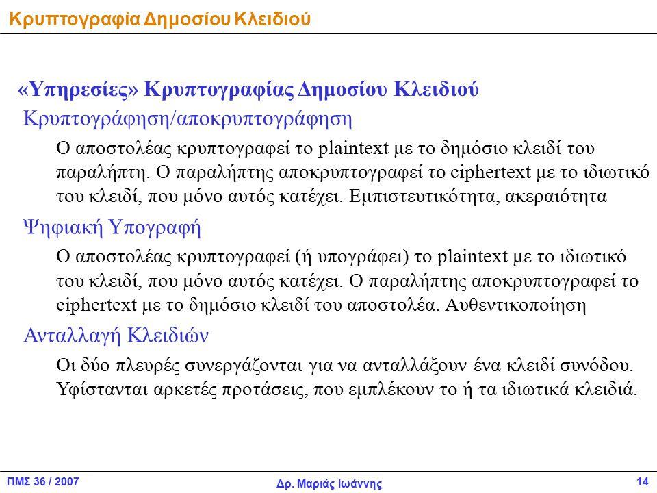 ΠΜΣ 36 / 2007 Δρ. Μαριάς Ιωάννης 14 Κρυπτογραφία Δημοσίου Κλειδιού Κρυπτογράφηση/αποκρυπτογράφηση Ο αποστολέας κρυπτογραφεί το plaintext με το δημόσιο