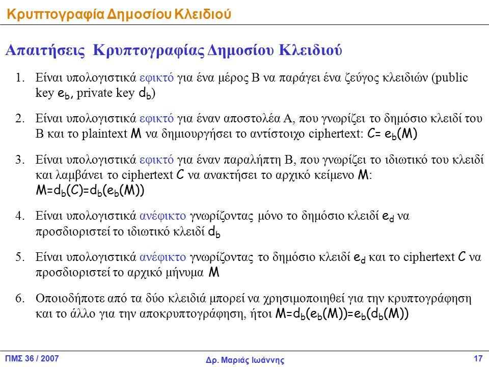 ΠΜΣ 36 / 2007 Δρ. Μαριάς Ιωάννης 17 Κρυπτογραφία Δημοσίου Κλειδιού Απαιτήσεις Κρυπτογραφίας Δημοσίου Κλειδιού 1.Είναι υπολογιστικά εφικτό για ένα μέρο