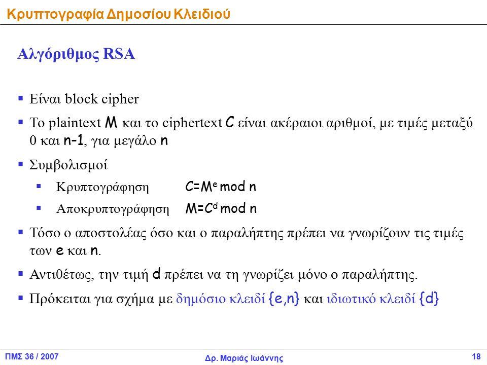 ΠΜΣ 36 / 2007 Δρ. Μαριάς Ιωάννης 18 Κρυπτογραφία Δημοσίου Κλειδιού  Είναι block cipher  To plaintext Μ και το ciphertext C είναι ακέραιοι αριθμοί, μ