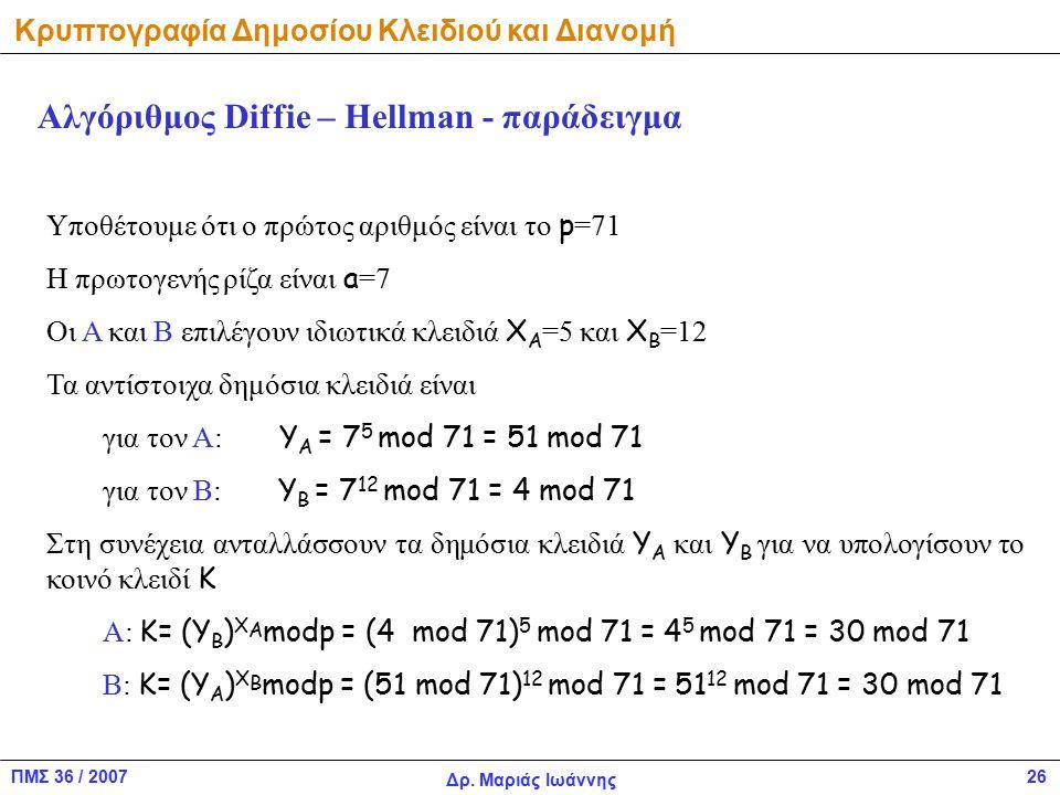 ΠΜΣ 36 / 2007 Δρ. Μαριάς Ιωάννης 26 Κρυπτογραφία Δημοσίου Κλειδιού και Διανομή Υποθέτουμε ότι ο πρώτος αριθμός είναι το p =71 Η πρωτογενής ρίζα είναι