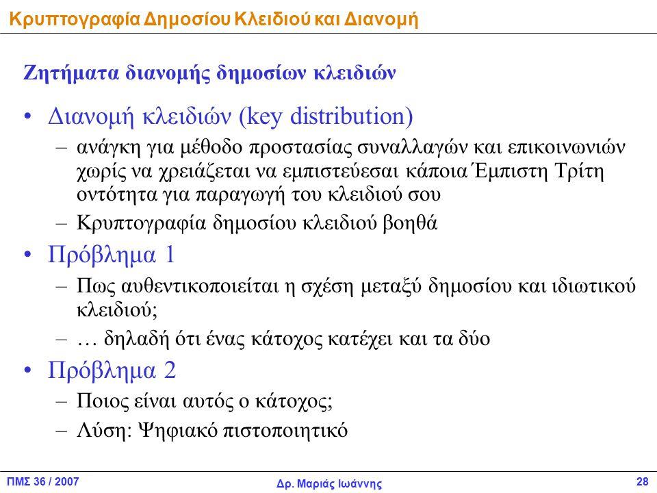 ΠΜΣ 36 / 2007 Δρ. Μαριάς Ιωάννης 28 Διανομή κλειδιών (key distribution) –ανάγκη για μέθοδο προστασίας συναλλαγών και επικοινωνιών χωρίς να χρειάζεται