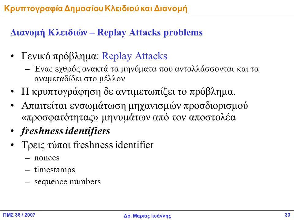 ΠΜΣ 36 / 2007 Δρ. Μαριάς Ιωάννης 33 Διανομή Κλειδιών – Replay Attacks problems Γενικό πρόβλημα: Replay Attacks –Ένας εχθρός ανακτά τα μηνύματα που αντ