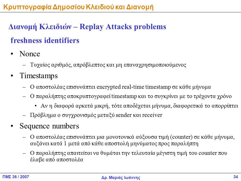 ΠΜΣ 36 / 2007 Δρ. Μαριάς Ιωάννης 34 Διανομή Κλειδιών – Replay Attacks problems Nonce –Τυχαίος αριθμός, απρόβλεπτος και μη επαναχρησιμοποιούμενος Times