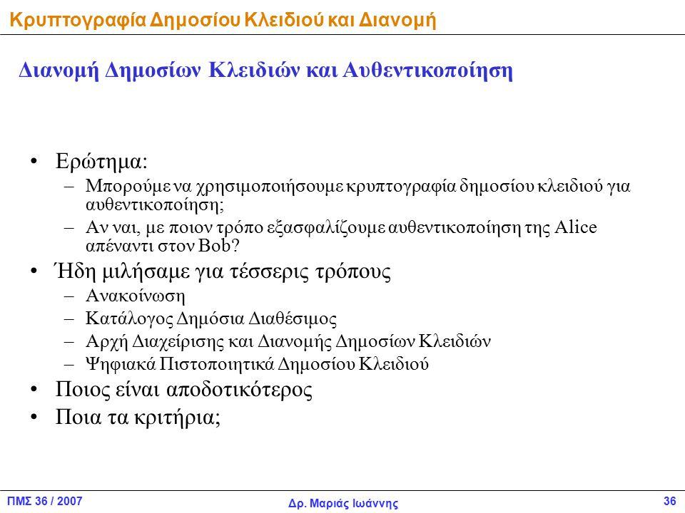 ΠΜΣ 36 / 2007 Δρ. Μαριάς Ιωάννης 36 Ερώτημα: –Μπορούμε να χρησιμοποιήσουμε κρυπτογραφία δημοσίου κλειδιού για αυθεντικοποίηση; –Αν ναι, με ποιον τρόπο