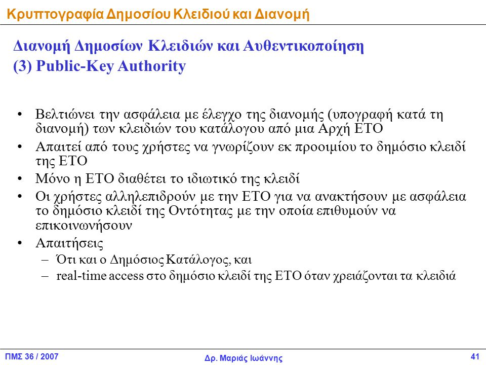 ΠΜΣ 36 / 2007 Δρ. Μαριάς Ιωάννης 41 Βελτιώνει την ασφάλεια με έλεγχο της διανομής (υπογραφή κατά τη διανομή) των κλειδιών του κατάλογου από μια Αρχή Ε
