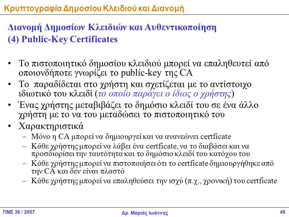 ΠΜΣ 36 / 2007 Δρ. Μαριάς Ιωάννης 46 Το πιστοποιητικό δημοσίου κλειδιού μπορεί να επαληθευτεί από οποιονδήποτε γνωρίζει το public-key της CA Το παραδίδ