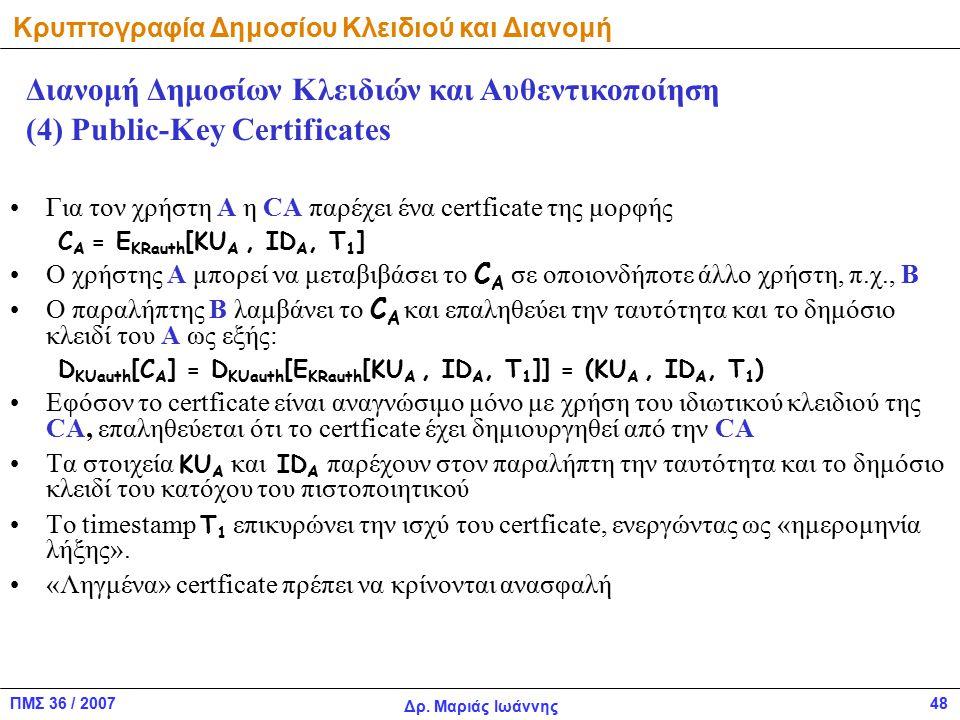 ΠΜΣ 36 / 2007 Δρ. Μαριάς Ιωάννης 48 Για τον χρήστη Α η CA παρέχει ένα certficate της μορφής C A = E KRauth [KU A, ID A, T 1 ] Ο χρήστης Α μπορεί να με