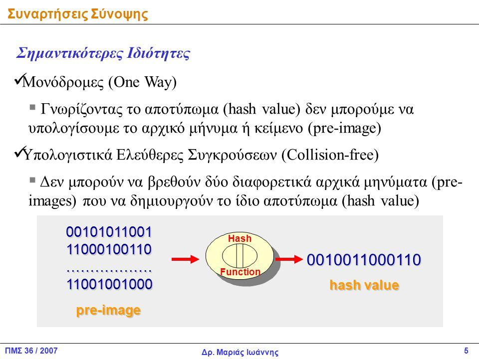ΠΜΣ 36 / 2007 Δρ. Μαριάς Ιωάννης 5 Μονόδρομες (One Way)  Γνωρίζοντας το αποτύπωμα (hash value) δεν μπορούμε να υπολογίσουμε το αρχικό μήνυμα ή κείμεν