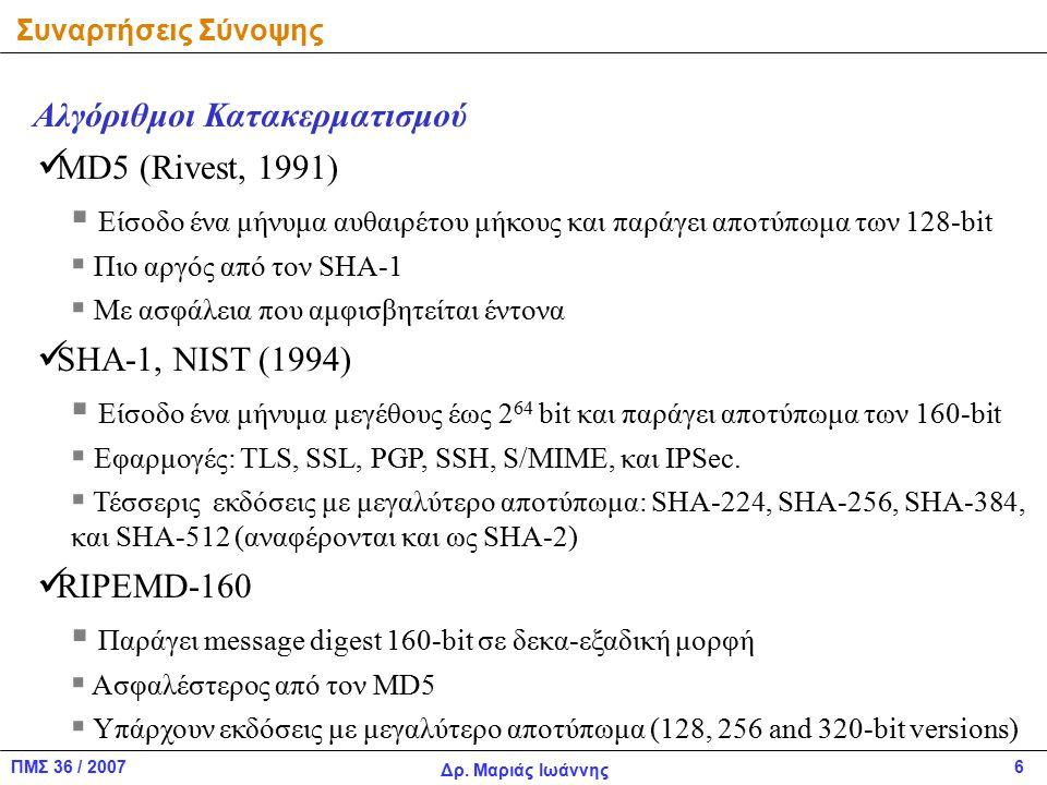 ΠΜΣ 36 / 2007 Δρ. Μαριάς Ιωάννης 6 Αλγόριθμοι Κατακερματισμού MD5 (Rivest, 1991)  Είσοδο ένα μήνυμα αυθαιρέτου μήκους και παράγει αποτύπωμα των 128-b