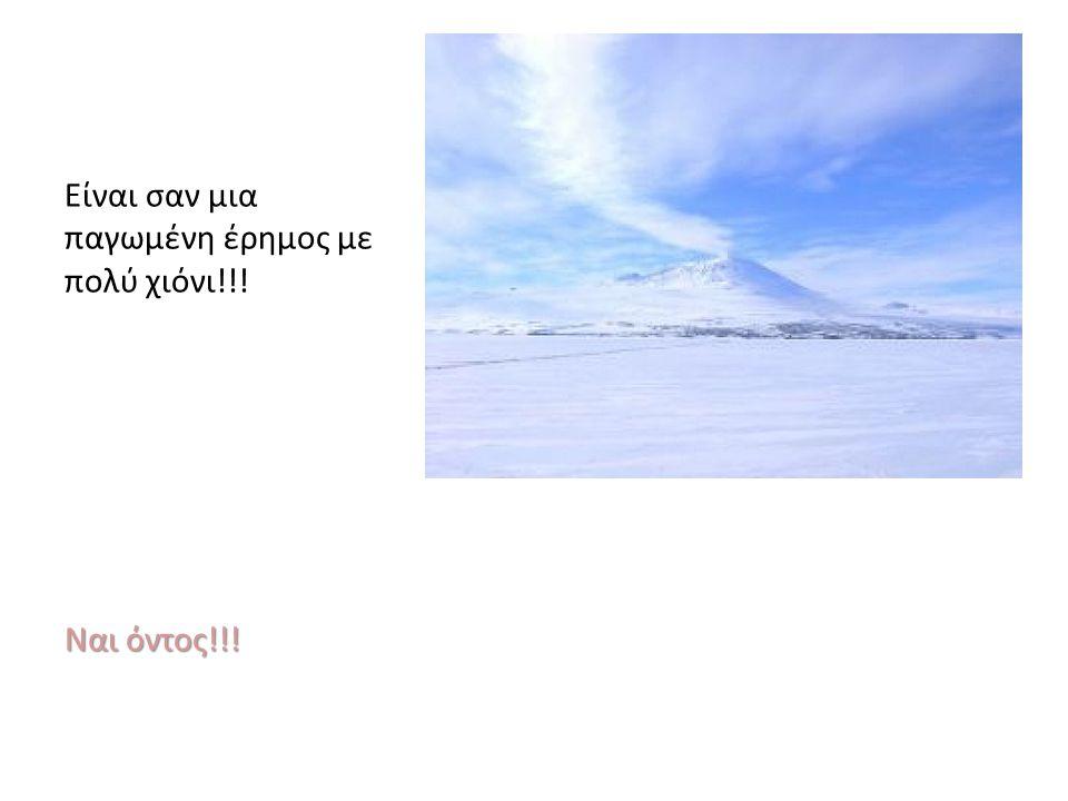 Είναι σαν μια παγωμένη έρημος με πολύ χιόνι!!! Ναι όντος!!!