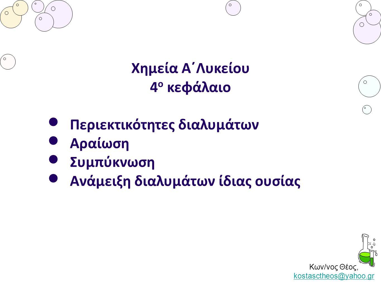 Κων/νος Θέος, kostasctheos@yahoo.gr kostasctheos@yahoo.gr Χημεία Α΄Λυκείου 4 ο κεφάλαιο Περιεκτικότητες διαλυμάτων Αραίωση Συμπύκνωση Ανάμειξη διαλυμά
