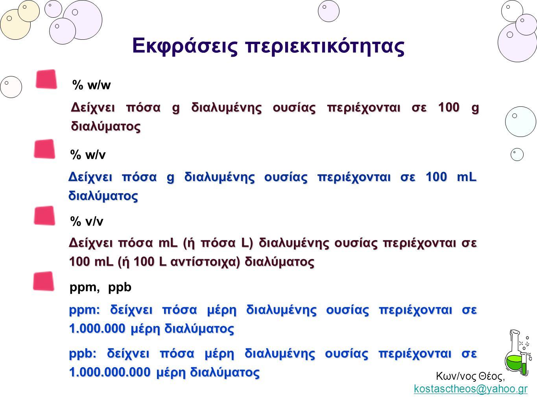 Κων/νος Θέος, kostasctheos@yahoo.gr kostasctheos@yahoo.gr Εκφράσεις περιεκτικότητας % w/w Δείχνει πόσα g διαλυμένης ουσίας περιέχονται σε 100 g διαλύμ