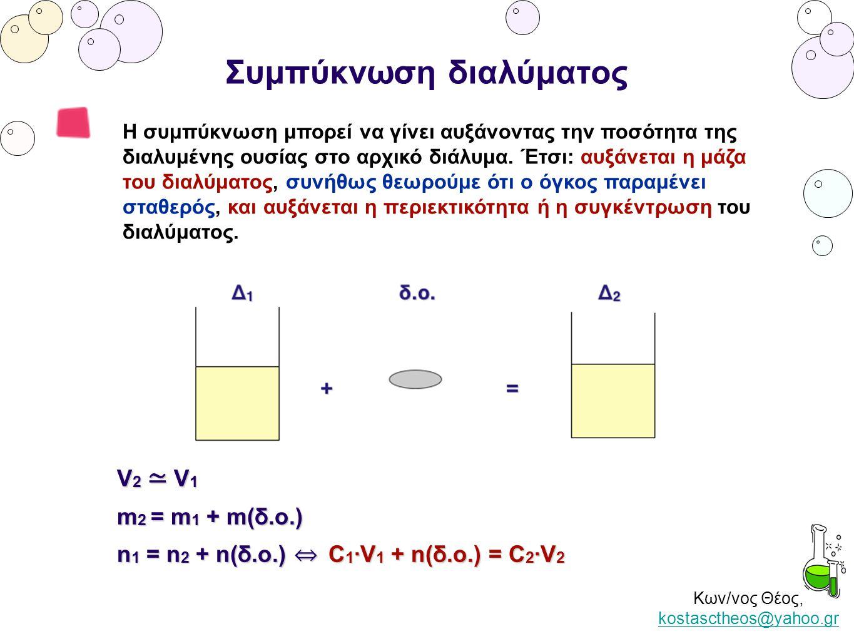 Κων/νος Θέος, kostasctheos@yahoo.gr kostasctheos@yahoo.gr Ανάμειξη διαλυμάτων ίδιας ουσίας Όταν αναμιγνύουμε διαλύματα της ίδιας ουσίας προκύπτει διάλυμα που έχει τη συνολική ποσότητα της διαλυμένης ουσίας, το συνολικό όγκο και τη τη συνολική μάζα των αρχικών διαλυμάτων, η συγκέντρωσή του είναι ενδιάμεση των αρχικών διαλυμάτων.