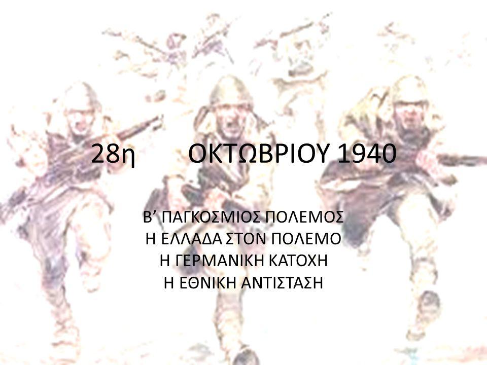 28η ΟΚΤΩΒΡΙΟΥ 1940 Β' ΠΑΓΚΟΣΜΙΟΣ ΠΟΛΕΜΟΣ Η ΕΛΛΑΔΑ ΣΤΟΝ ΠΟΛΕΜΟ Η ΓΕΡΜΑΝΙΚΗ ΚΑΤΟΧΗ Η ΕΘΝΙΚΗ ΑΝΤΙΣΤΑΣΗ