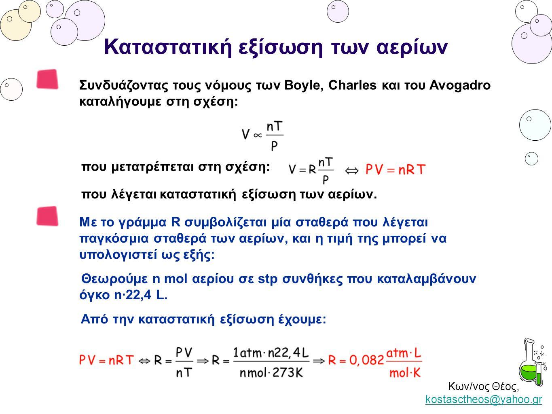 Κων/νος Θέος, kostasctheos@yahoo.gr kostasctheos@yahoo.gr Καταστατική εξίσωση των αερίων Συνδυάζοντας τους νόμους των Boyle, Charles και του Avogadro καταλήγουμε στη σχέση: που μετατρέπεται στη σχέση: που λέγεται καταστατική εξίσωση των αερίων.