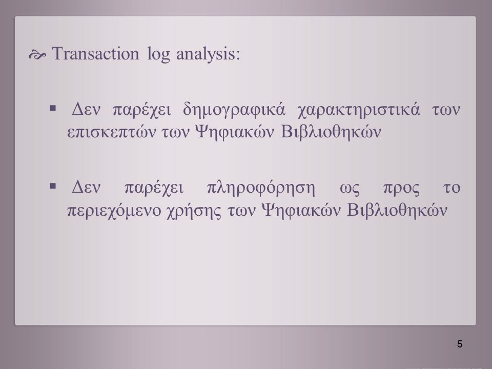  Transaction log analysis:  Δεν παρέχει δημογραφικά χαρακτηριστικά των επισκεπτών των Ψηφιακών Βιβλιοθηκών  Δεν παρέχει πληροφόρηση ως προς το περι