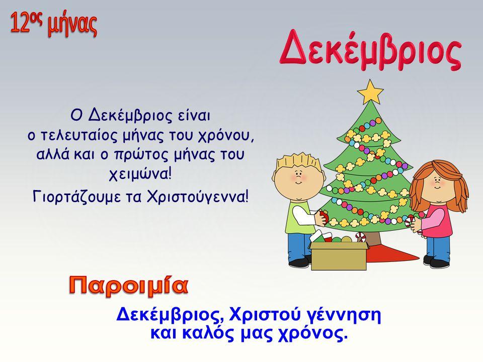 Ο Δεκέμβριος είναι ο τελευταίος μήνας του χρόνου, αλλά και ο πρώτος μήνας του χειμώνα! Γιορτάζουμε τα Χριστούγεννα! Δεκέμβριος, Χριστού γέννηση και κα