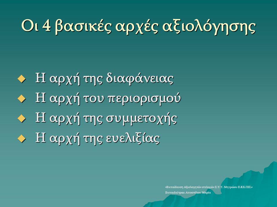 Οι 4 βασικές αρχές αξιολόγησης  Η αρχή της διαφάνειας  Η αρχή του περιορισμού  Η αρχή της συμμετοχής  Η αρχή της ευελιξίας «Εκπαίδευση Αξιολογητών
