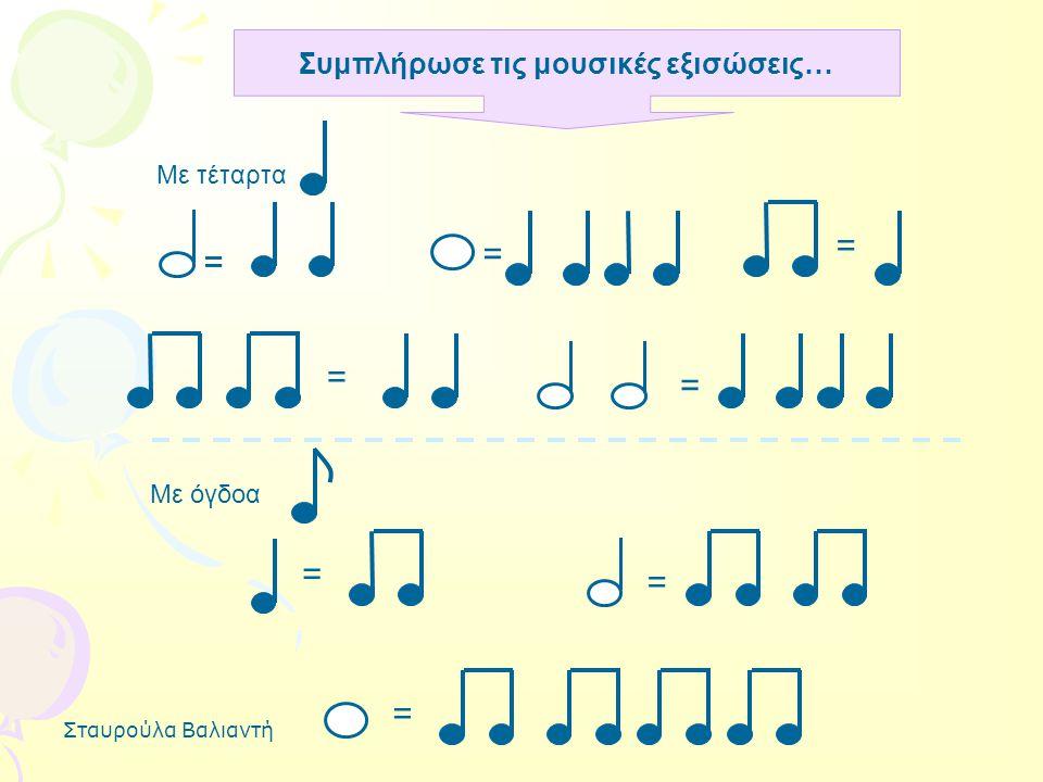 Σταυρούλα Βαλιαντή = Συμπλήρωσε τις μουσικές εξισώσεις… Με τέταρτα = = = = Με όγδοα = = = =