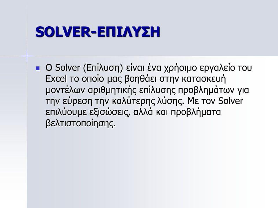 SOLVER-ΕΠΙΛΥΣΗ Ο Solver (Επίλυση) είναι ένα χρήσιμο εργαλείο του Excel το οποίο μας βοηθάει στην κατασκευή μοντέλων αριθμητικής επίλυσης προβλημάτων γ