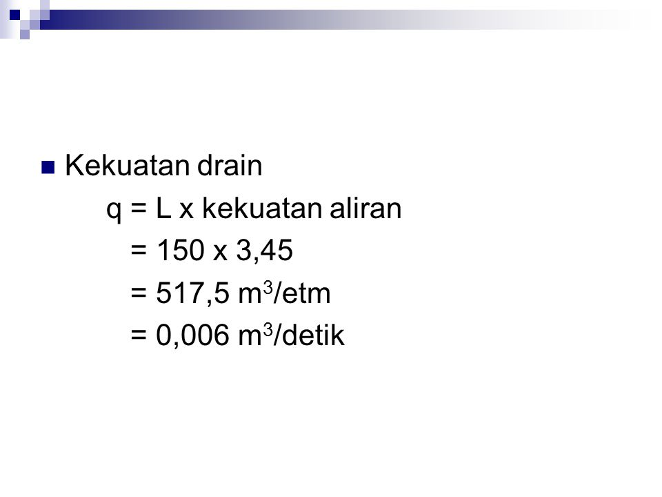 Kekuatan drain q = L x kekuatan aliran = 150 x 3,45 = 517,5 m 3 /etm = 0,006 m 3 /detik