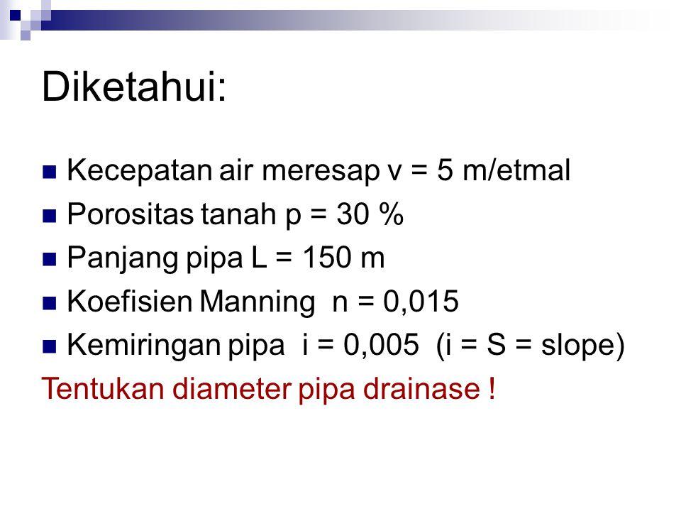 Diketahui: Kecepatan air meresap v = 5 m/etmal Porositas tanah p = 30 % Panjang pipa L = 150 m Koefisien Manning n = 0,015 Kemiringan pipa i = 0,005 (i = S = slope) Tentukan diameter pipa drainase !