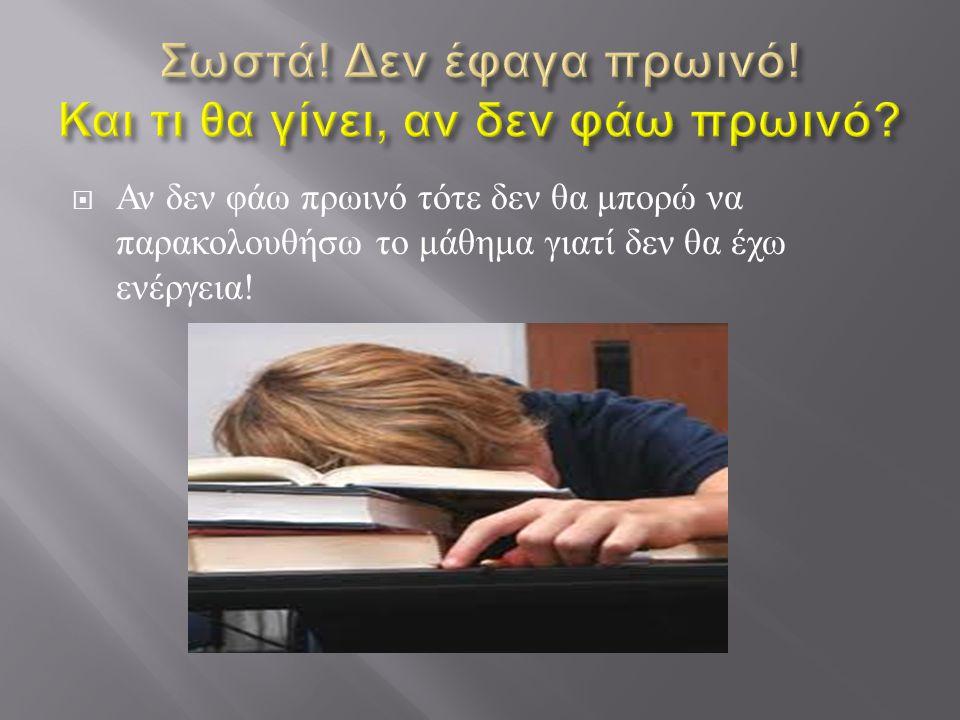 Αν δεν φάω πρωινό τότε δεν θα μπορώ να παρακολουθήσω το μάθημα γιατί δεν θα έχω ενέργεια !