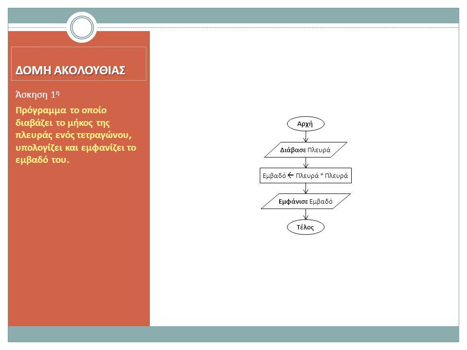 ΔΟΜΗ ΑΚΟΛΟΥΘΙΑΣ Πρόγραμμα το οποίο διαβάζει το μήκος της πλευράς ενός τετραγώνου, υπολογίζει και εμφανίζει το εμβαδό του. Άσκηση 1 η Αρχή Τέλος Διάβασ
