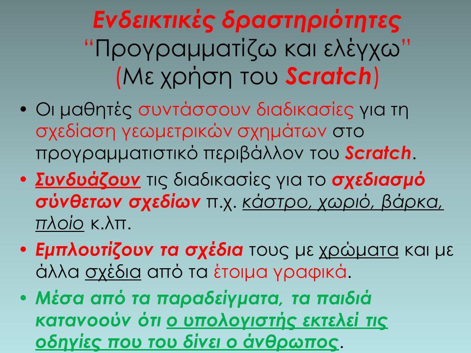 Ενδεικτικές δραστηριότητες Προγραμματίζω και ελέγχω (Με χρήση του Scratch ) Οι μαθητές συντάσσουν διαδικασίες για τη σχεδίαση γεωμετρικών σχημάτων στο προγραμματιστικό περιβάλλον του Scratch.
