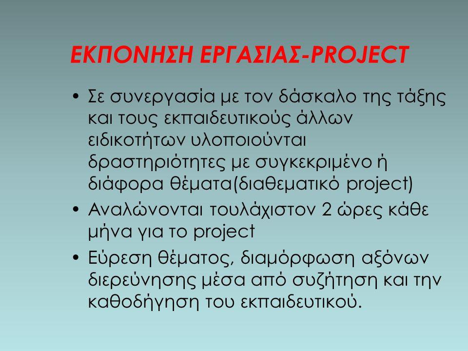 ΕΚΠΟΝΗΣΗ ΕΡΓΑΣΙΑΣ-PROJECT Σε συνεργασία με τον δάσκαλο της τάξης και τους εκπαιδευτικούς άλλων ειδικοτήτων υλοποιούνται δραστηριότητες με συγκεκριμένο ή διάφορα θέματα(διαθεματικό project) Αναλώνονται τουλάχιστον 2 ώρες κάθε μήνα για το project Εύρεση θέματος, διαμόρφωση αξόνων διερεύνησης μέσα από συζήτηση και την καθοδήγηση του εκπαιδευτικού.