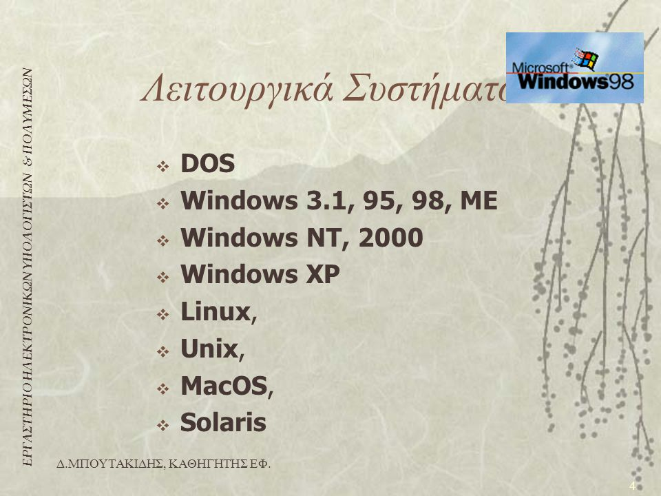 ΕΡΓΑΣΤΗΡΙΟ ΗΛΕΚΤΡΟΝΙΚΩΝ ΥΠΟΛΟΓΙΣΤΩΝ & ΠΟΛΥΜΕΣΩΝ 4 Δ.ΜΠΟΥΤΑΚΙΔΗΣ, ΚΑΘΗΓΗΤΗΣ ΕΦ. Λειτουργικά Συστήματα  DOS  Windows 3.1, 95, 98, ME  Windows NT, 200