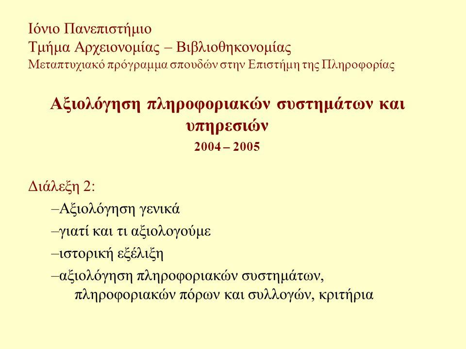 Ιόνιο Πανεπιστήμιο Τμήμα Αρχειονομίας – Βιβλιοθηκονομίας Μεταπτυχιακό πρόγραμμα σπουδών στην Επιστήμη της Πληροφορίας Αξιολόγηση πληροφοριακών συστημάτων και υπηρεσιών 2004 – 2005 Διάλεξη 2: –Αξιολόγηση γενικά –γιατί και τι αξιολογούμε –ιστορική εξέλιξη –αξιολόγηση πληροφοριακών συστημάτων, πληροφοριακών πόρων και συλλογών, κριτήρια