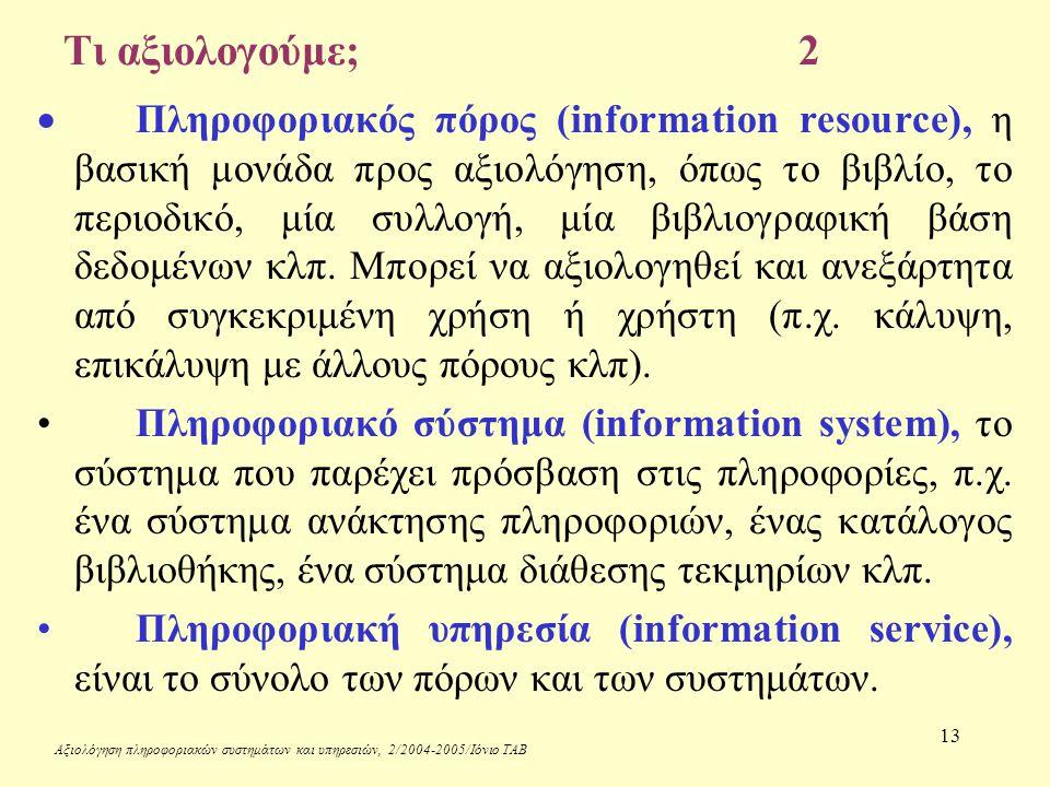 Αξιολόγηση πληροφοριακών συστημάτων και υπηρεσιών, 2/2004-2005/Ιόνιο ΤΑΒ 13 Τι αξιολογούμε;2  Πληροφοριακός πόρος (information resource), η βασική μονάδα προς αξιολόγηση, όπως το βιβλίο, το περιοδικό, μία συλλογή, μία βιβλιογραφική βάση δεδομένων κλπ.