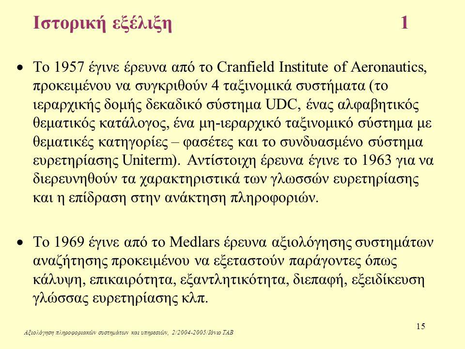 Αξιολόγηση πληροφοριακών συστημάτων και υπηρεσιών, 2/2004-2005/Ιόνιο ΤΑΒ 15 Ιστορική εξέλιξη 1  Το 1957 έγινε έρευνα από το Cranfield Institute of Aeronautics, προκειμένου να συγκριθούν 4 ταξινομικά συστήματα (το ιεραρχικής δομής δεκαδικό σύστημα UDC, ένας αλφαβητικός θεματικός κατάλογος, ένα μη-ιεραρχικό ταξινομικό σύστημα με θεματικές κατηγορίες – φασέτες και το συνδυασμένο σύστημα ευρετηρίασης Uniterm).