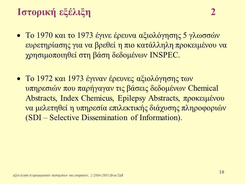 Αξιολόγηση πληροφοριακών συστημάτων και υπηρεσιών, 2/2004-2005/Ιόνιο ΤΑΒ 16 Ιστορική εξέλιξη2  Το 1970 και το 1973 έγινε έρευνα αξιολόγησης 5 γλωσσών ευρετηρίασης για να βρεθεί η πιο κατάλληλη προκειμένου να χρησιμοποιηθεί στη βάση δεδομένων INSPEC.